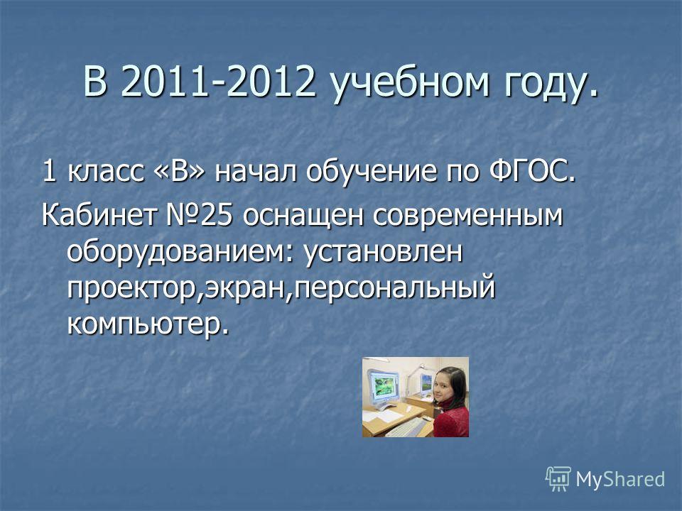 В 2011-2012 учебном году. 1 класс «В» начал обучение по ФГОС. Кабинет 25 оснащен современным оборудованием: установлен проектор,экран,персональный компьютер.