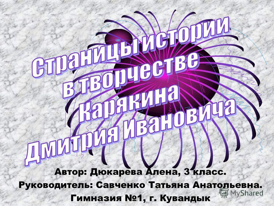Автор: Дюкарева Алена, 3 класс. Руководитель: Савченко Татьяна Анатольевна. Гимназия 1, г. Кувандык