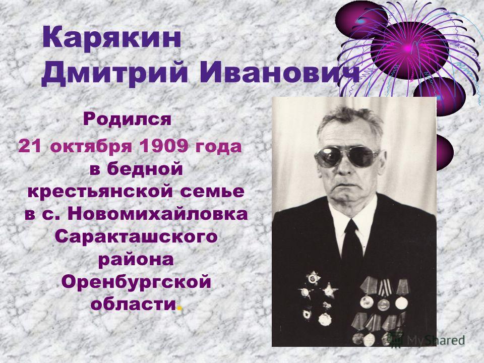 Карякин Дмитрий Иванович Родился 21 октября 1909 года в бедной крестьянской семье в с. Новомихайловка Саракташского района Оренбургской области.