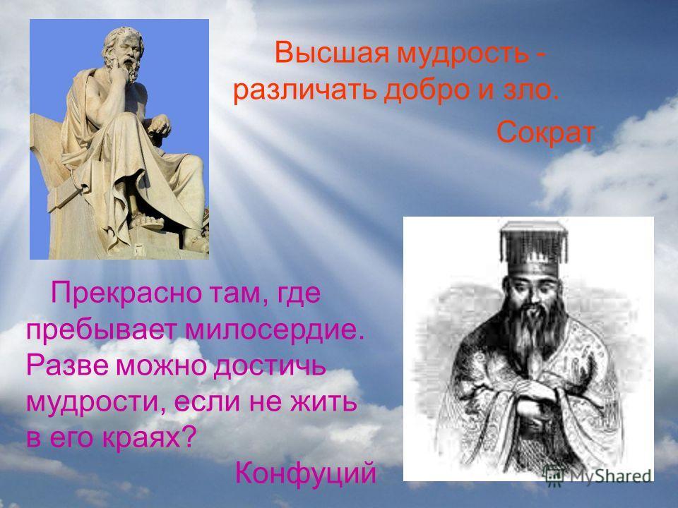 Высшая мудрость - различать добро и зло. Сократ Прекрасно там, где пребывает милосердие. Разве можно достичь мудрости, если не жить в его краях? Конфуций
