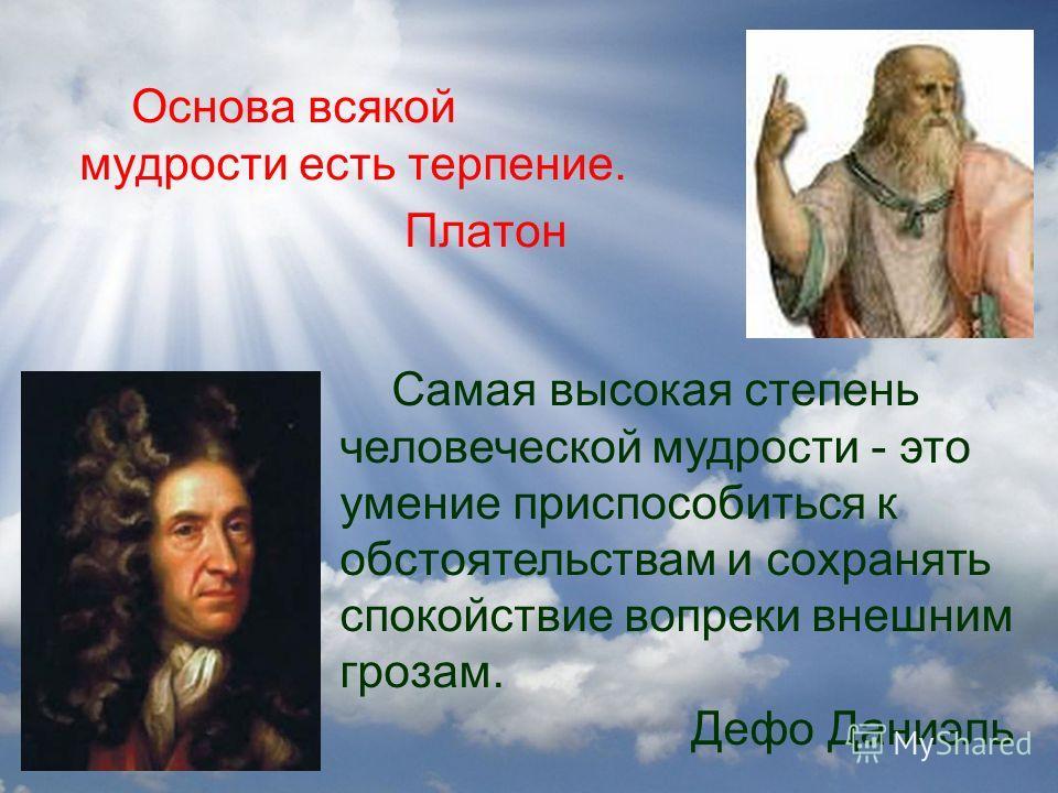 Основа всякой мудрости есть терпение. Платон Самая высокая степень человеческой мудрости - это умение приспособиться к обстоятельствам и сохранять спокойствие вопреки внешним грозам. Дефо Даниэль
