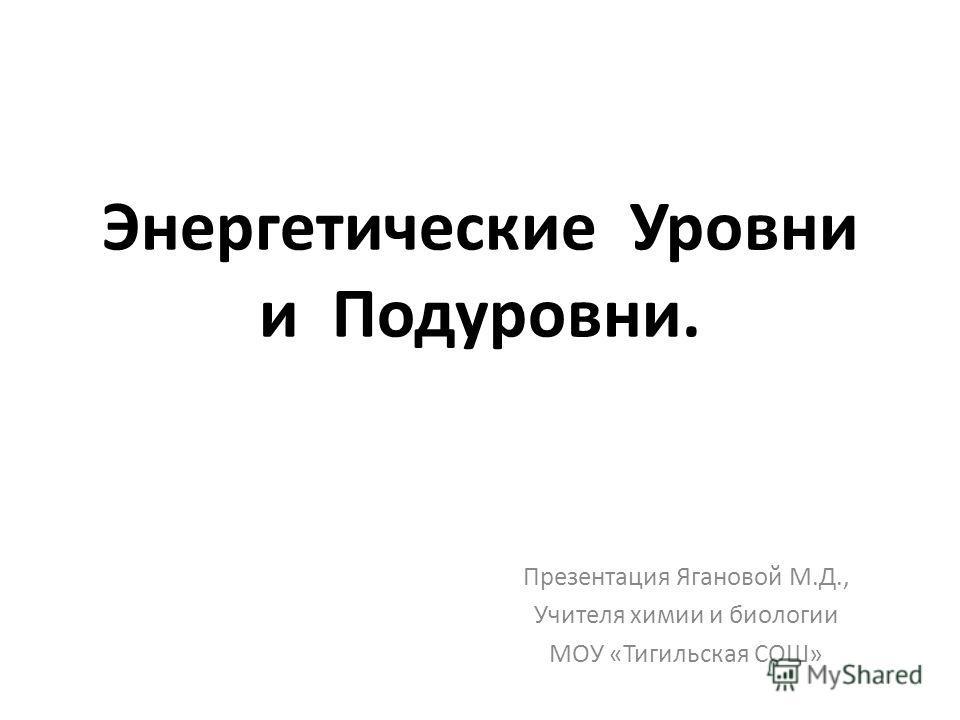 Энергетические Уровни и Подуровни. Презентация Ягановой М.Д., Учителя химии и биологии МОУ «Тигильская СОШ»