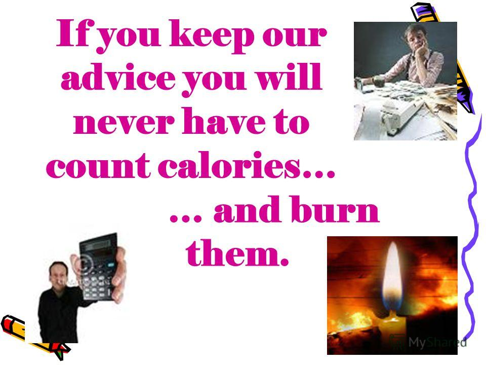 If you keep our advice you will never have to count calories… … and burn them.