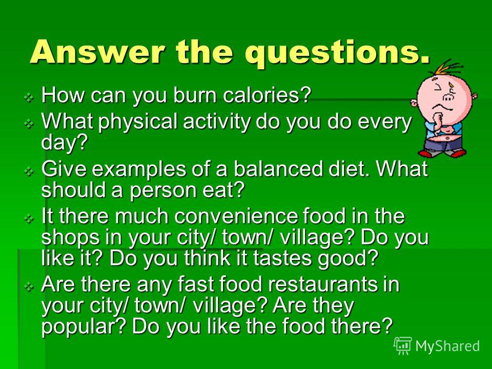 Answer the questions. How can you burn calories? How can you burn calories? What physical activity do you do every day? What physical activity do you do every day? Give examples of a balanced diet. What should a person eat? Give examples of a balance