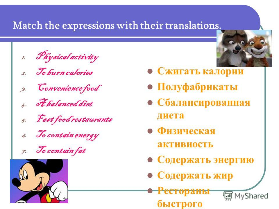 Match the expressions with their translations. 1. Physical activity 2. To burn calories 3. Convenience food 4. A balanced diet 5. Fast food restaurants 6. To contain energy 7. To contain fat Сжигать калории Полуфабрикаты Сбалансированная диета Физиче