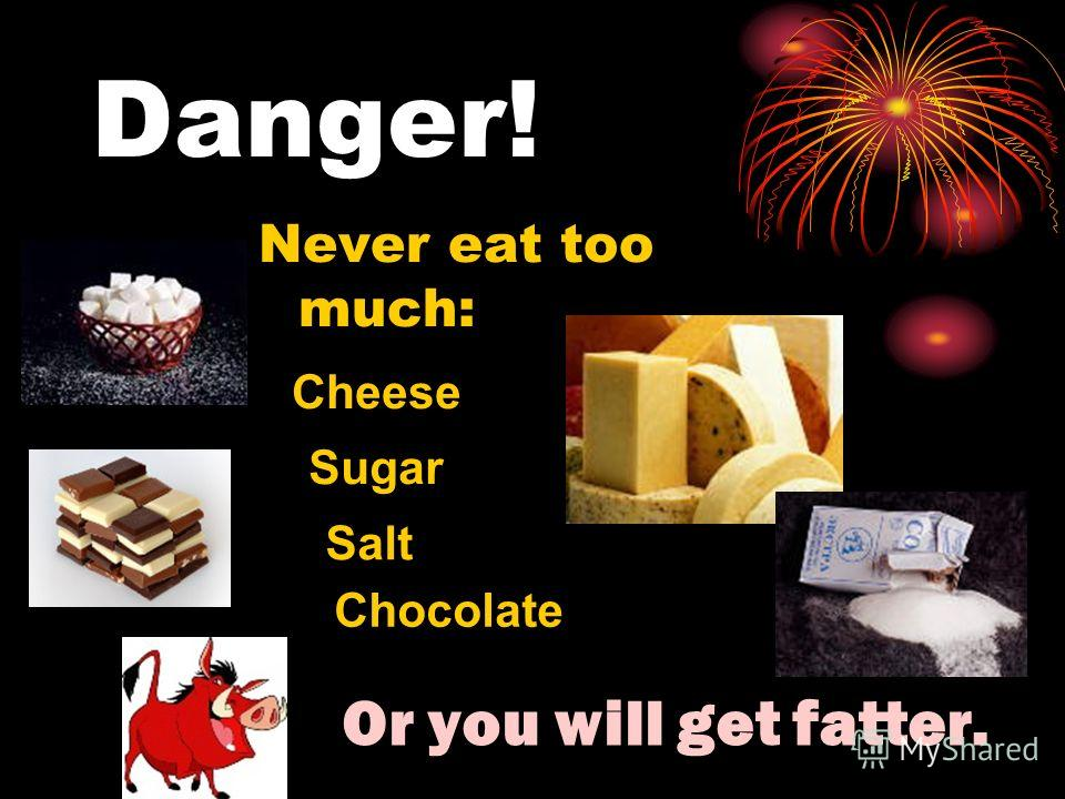 Danger! Never eat too much: Or you will get fatter. Salt Sugar Chocolate Cheese