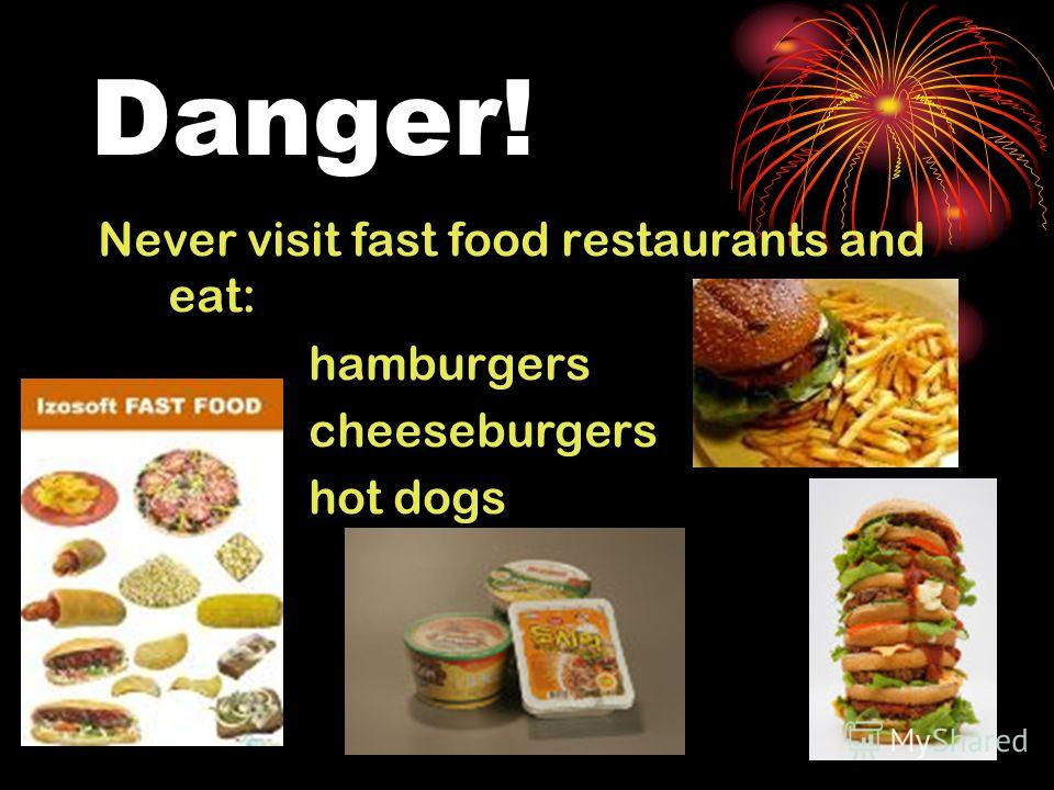 Danger! Never visit fast food restaurants and eat: hamburgers cheeseburgers hot dogs