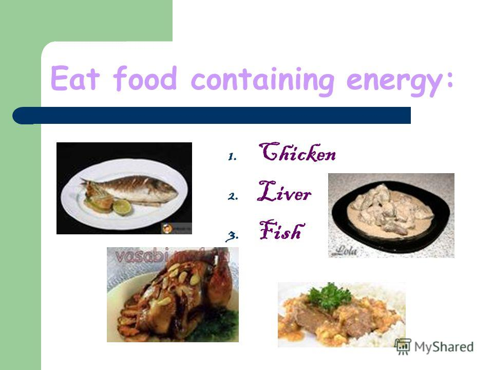 Eat food containing energy: 1. Chicken 2. Liver 3. Fish
