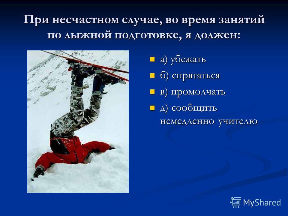 При несчастном случае, во время занятий по лыжной подготовке, я должен: а) убежать б) спрятаться в) промолчать д) сообщить немедленно учителю