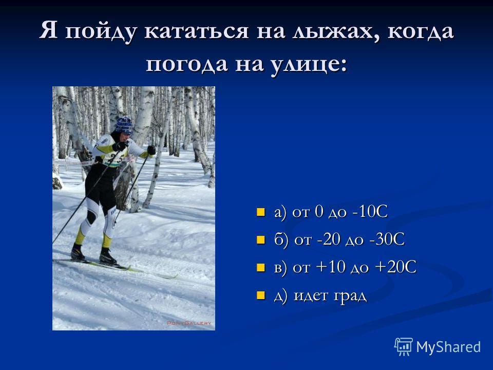 Я пойду кататься на лыжах, когда погода на улице: а) от 0 до -10С б) от -20 до -30С в) от +10 до +20С д) идет град