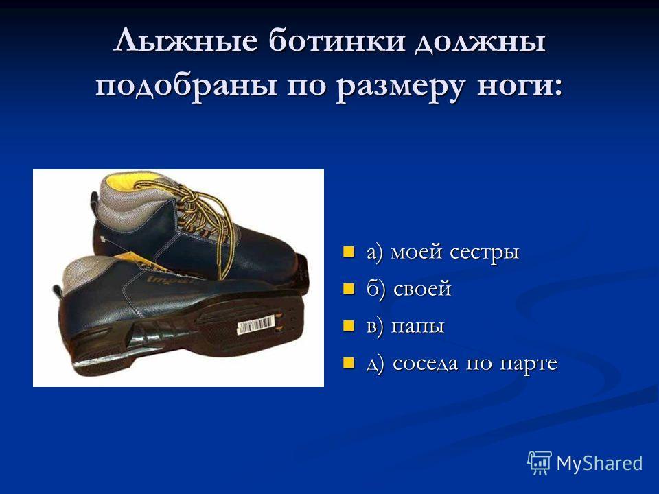 Лыжные ботинки должны подобраны по размеру ноги: а) моей сестры б) своей в) папы д) соседа по парте