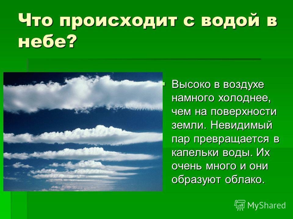 Что происходит с водой в небе? Высоко в воздухе намного холоднее, чем на поверхности земли. Невидимый пар превращается в капельки воды. Их очень много и они образуют облако. Высоко в воздухе намного холоднее, чем на поверхности земли. Невидимый пар п