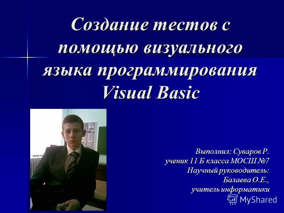 Создание тестов с помощью визуального языка программирования Visual Basic Выполнил: Суваров Р. ученик 11 Б класса МОСШ 7 Научный руководитель: Балаева О.Е., учитель информатики