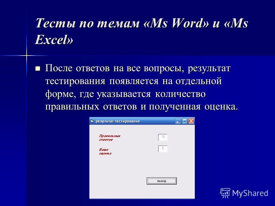 Тесты по темам «Ms Word» и «Ms Excel» После ответов на все вопросы, результат тестирования появляется на отдельной форме, где указывается количество правильных ответов и полученная оценка. После ответов на все вопросы, результат тестирования появляет