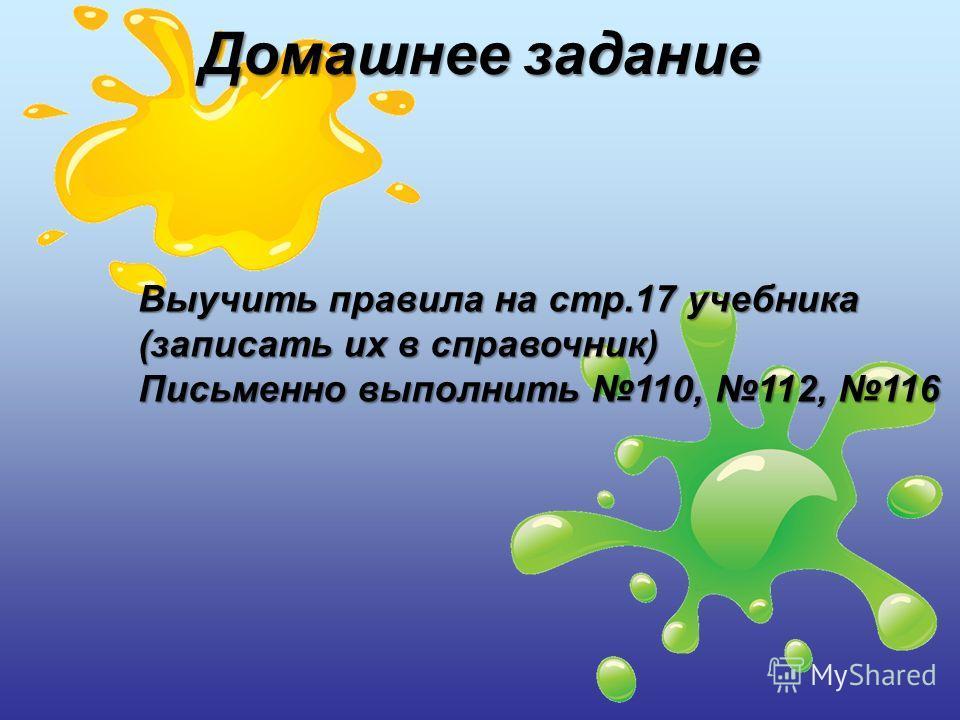 Выучить правила на стр.17 учебника (записать их в справочник) Письменно выполнить 110, 112, 116 Домашнее задание