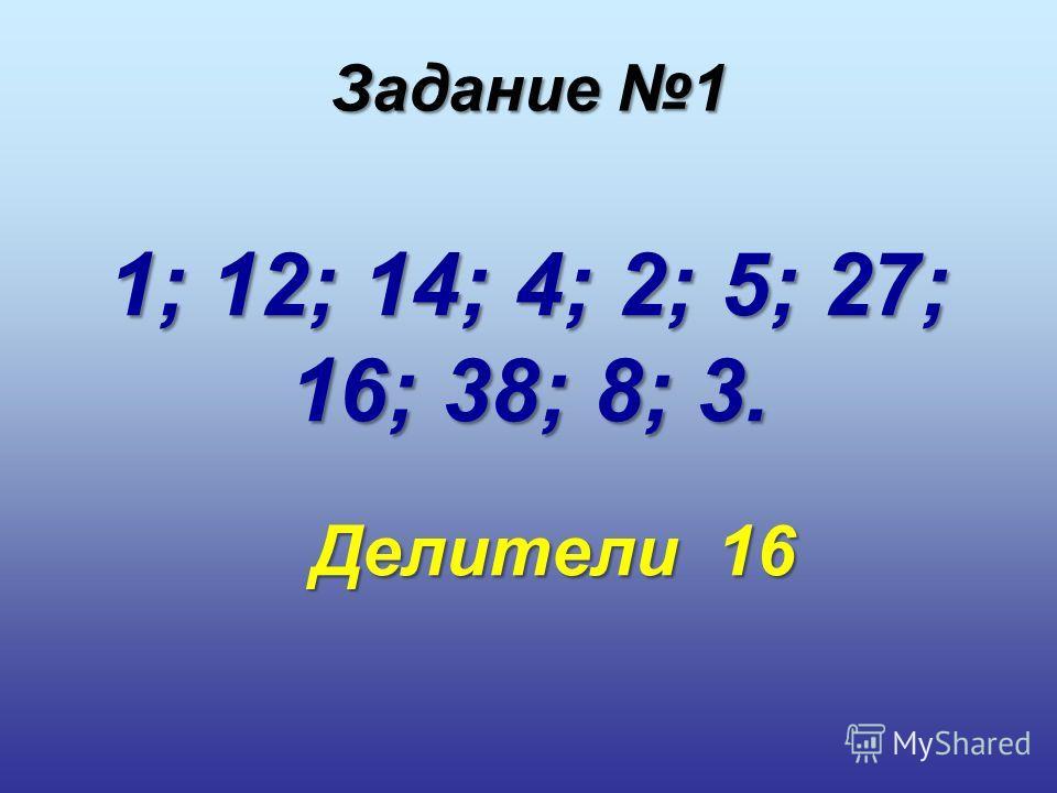 1; 12; 14; 4; 2; 5; 27; 16; 38; 8; 3. Делители 16 Делители 16 Задание 1