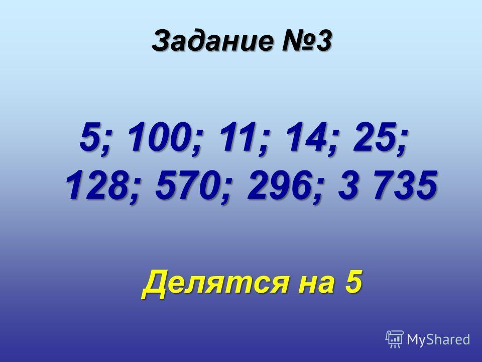 5; 100; 11; 14; 25; 128; 570; 296; 3 735 Делятся на 5 Задание 3