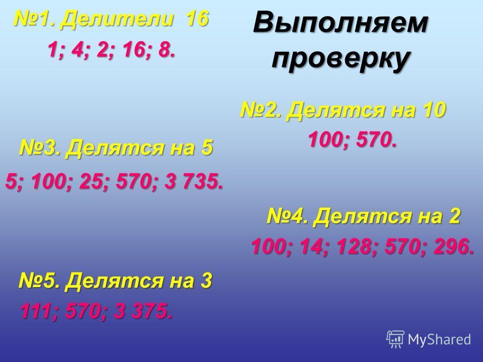 1. Делители 16 1; 4; 2; 16; 8. 2. Делятся на 10 100; 570. 3. Делятся на 5 5; 100; 25; 570; 3 735. 4. Делятся на 2 100; 14; 128; 570; 296. 5. Делятся на 3 111; 570; 3 375. Выполняем проверку