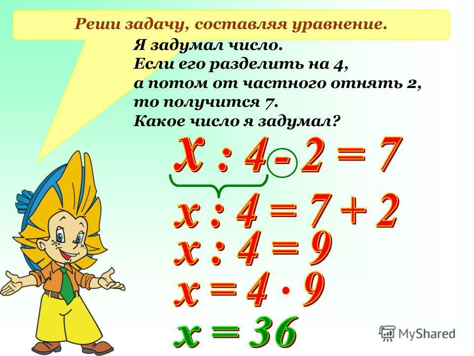 Реши задачу, составляя уравнение. Я задумал число. Если его разделить на 4, а потом от частного отнять 2, то получится 7. Какое число я задумал?