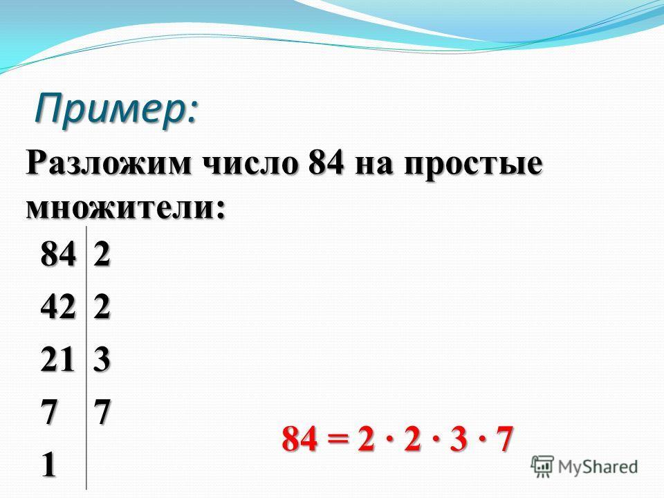 Разложим число 84 на простые множители: Пример: 842 422 213 77 1 84 = 2 · 2 · 3 · 7