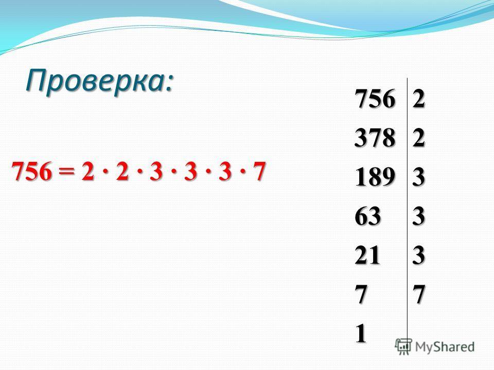 7562 3782 1893 633 213 77 1 Проверка: 756 = 2 · 2 · 3 · 3 · 3 · 7