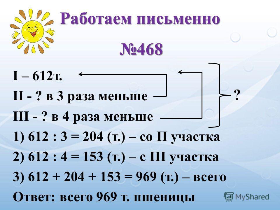 I – 612т. II - ? в 3 раза меньше III - ? в 4 раза меньше 1) 612 : 3 = 204 (т.) – со II участка 2) 612 : 4 = 153 (т.) – с III участка 3) 612 + 204 + 153 = 969 (т.) – всего Ответ: всего 969 т. пшеницы ? Работаем письменно 468