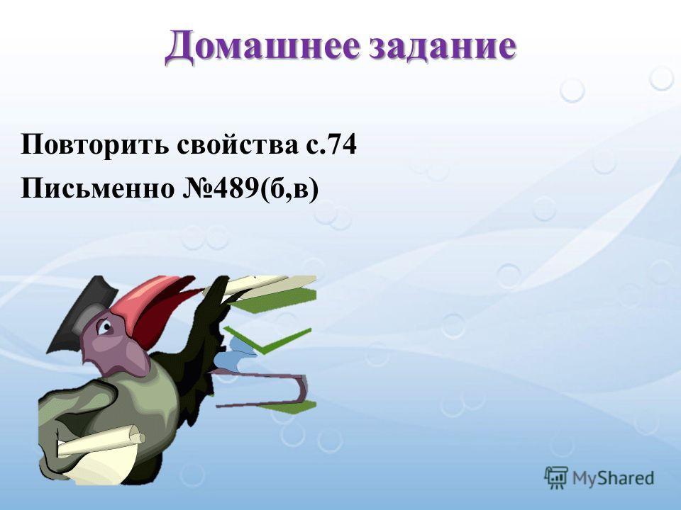 Повторить свойства с.74 Письменно 489(б,в) Домашнее задание