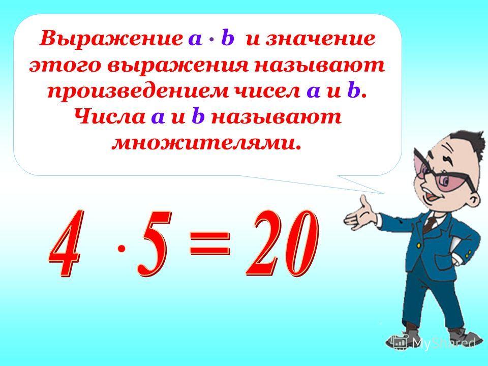 Выражение а · b и значение этого выражения называют произведением чисел а и b. Числа а и b называют множителями.