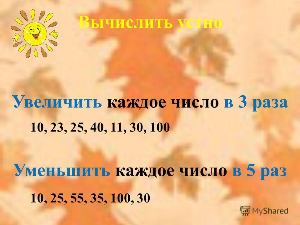 Увеличить каждое число в 3 раза 10, 23, 25, 40, 11, 30, 100 Уменьшить каждое число в 5 раз 10, 25, 55, 35, 100, 30 Вычислить устно