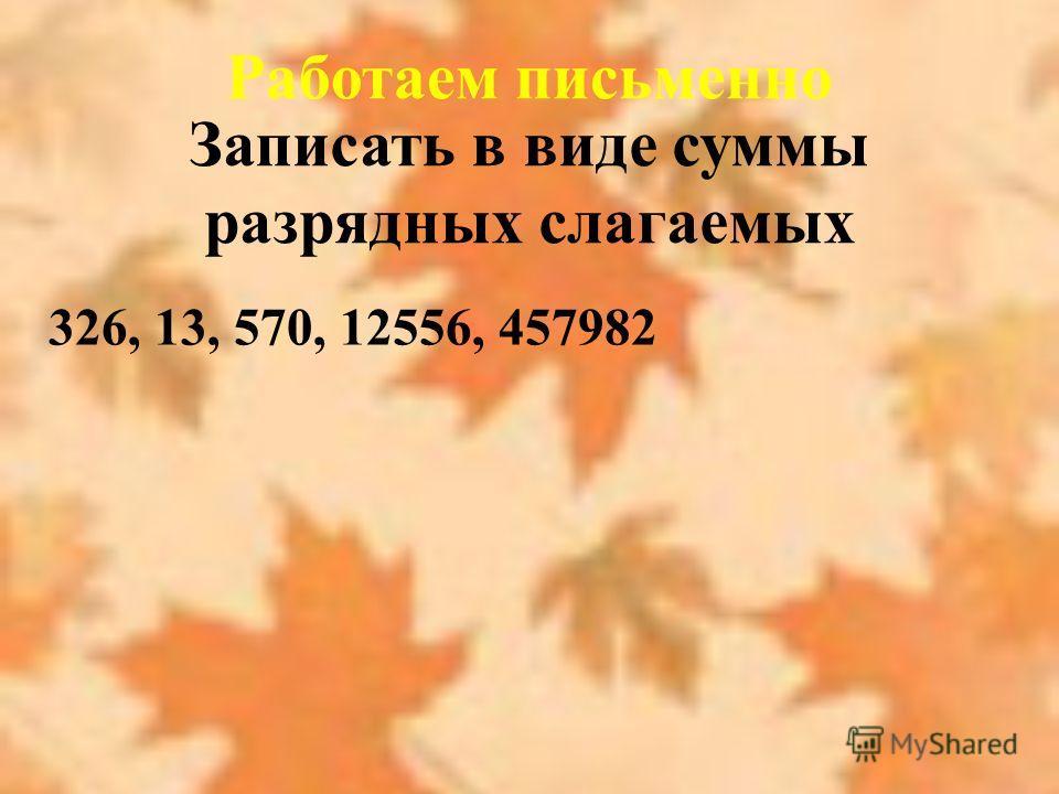 Работаем письменно Записать в виде суммы разрядных слагаемых 326, 13, 570, 12556, 457982