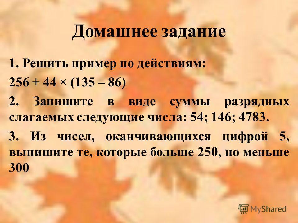 Домашнее задание 1. Решить пример по действиям: 256 + 44 × (135 – 86) 2. Запишите в виде суммы разрядных слагаемых следующие числа: 54; 146; 4783. 3. Из чисел, оканчивающихся цифрой 5, выпишите те, которые больше 250, но меньше 300