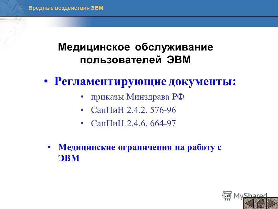Вредные воздействия ЭВМ Медицинское обслуживание пользователей ЭВМ Регламентирующие документы: приказы Минздрава РФ СанПиН 2.4.2. 576-96 СанПиН 2.4.6. 664-97 Медицинские ограничения на работу с ЭВМ