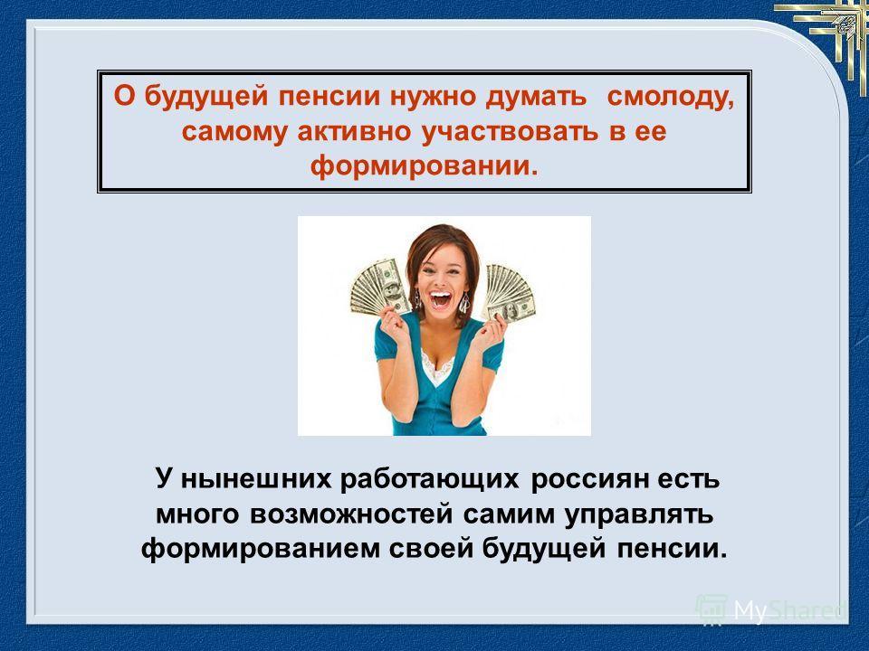 У нынешних работающих россиян есть много возможностей самим управлять формированием своей будущей пенсии. О будущей пенсии нужно думать смолоду, самому активно участвовать в ее формировании.
