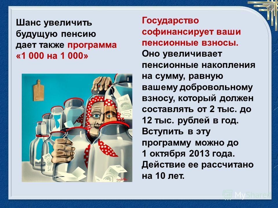 Государство софинансирует ваши пенсионные взносы. Оно увеличивает пенсионные накопления на сумму, равную вашему добровольному взносу, который должен составлять от 2 тыс. до 12 тыс. рублей в год. Вступить в эту программу можно до 1 октября 2013 года.