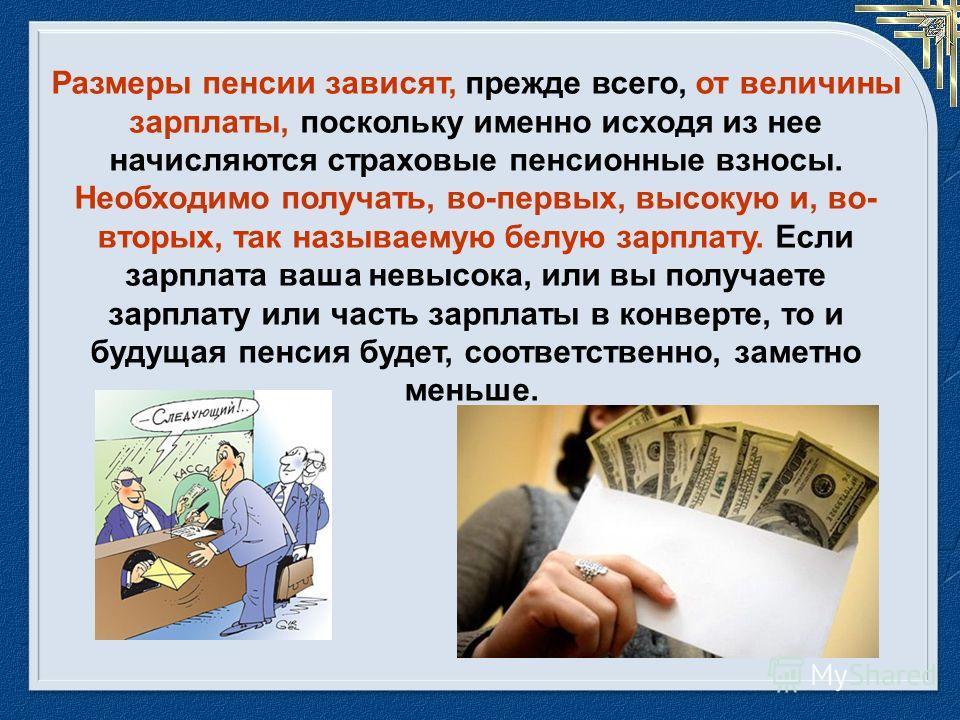Размеры пенсии зависят, прежде всего, от величины зарплаты, поскольку именно исходя из нее начисляются страховые пенсионные взносы. Необходимо получать, во-первых, высокую и, во- вторых, так называемую белую зарплату. Если зарплата ваша невысока, или