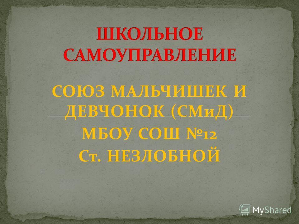 СОЮЗ МАЛЬЧИШЕК И ДЕВЧОНОК (СМиД) МБОУ СОШ 12 Ст. НЕЗЛОБНОЙ