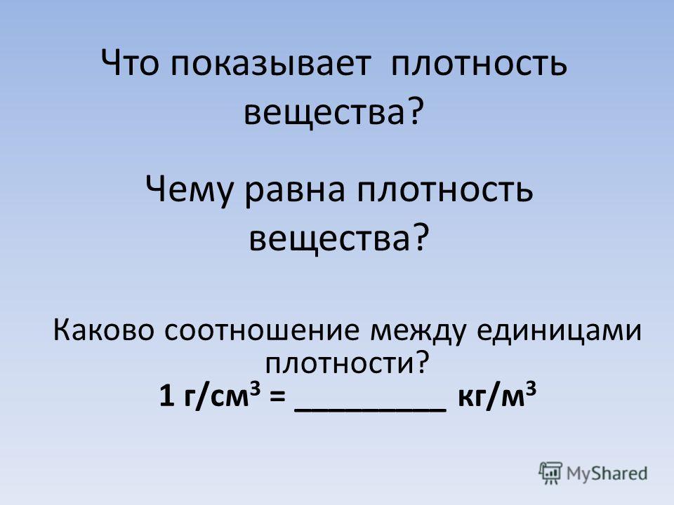 Что показывает плотность вещества? Чему равна плотность вещества? Каково соотношение между единицами плотности? 1 г/см 3 = _________ кг/м 3