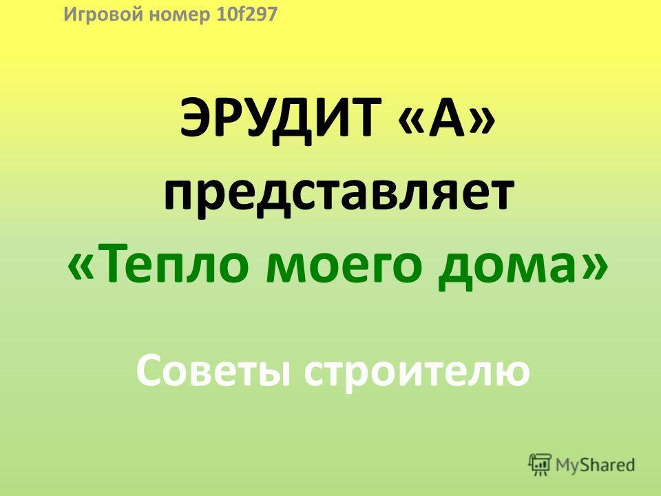 ЭРУДИТ «А» представляет «Тепло моего дома» Советы строителю Игровой номер 10f297