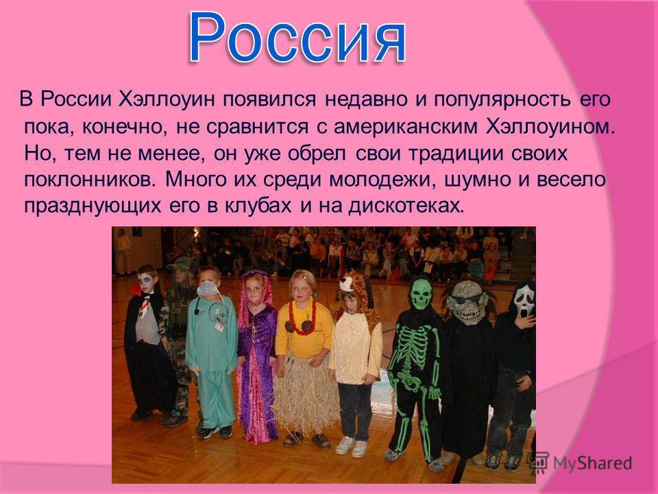 В России Хэллоуин появился недавно и популярность его пока, конечно, не сравнится с американским Хэллоуином. Но, тем не менее, он уже обрел свои традиции своих поклонников. Много их среди молодежи, шумно и весело празднующих его в клубах и на дискоте
