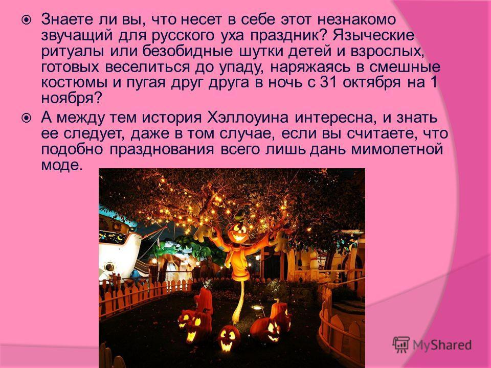 Знаете ли вы, что несет в себе этот незнакомо звучащий для русского уха праздник? Языческие ритуалы или безобидные шутки детей и взрослых, готовых веселиться до упаду, наряжаясь в смешные костюмы и пугая друг друга в ночь с 31 октября на 1 ноября? А