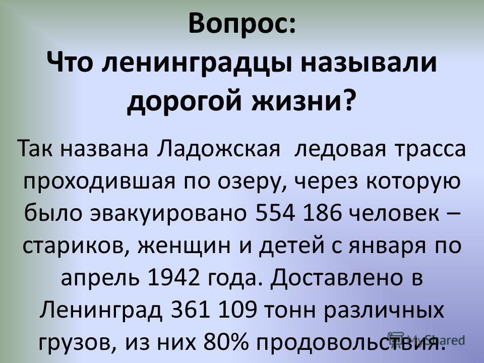 Вопрос: Что ленинградцы называли дорогой жизни? Так названа Ладожская ледовая трасса проходившая по озеру, через которую было эвакуировано 554 186 человек – стариков, женщин и детей с января по апрель 1942 года. Доставлено в Ленинград 361 109 тонн ра