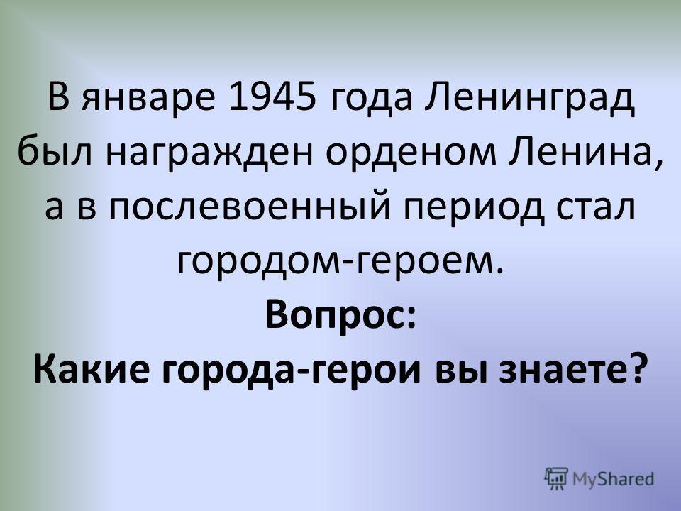 В январе 1945 года Ленинград был награжден орденом Ленина, а в послевоенный период стал городом-героем. Вопрос: Какие города-герои вы знаете?