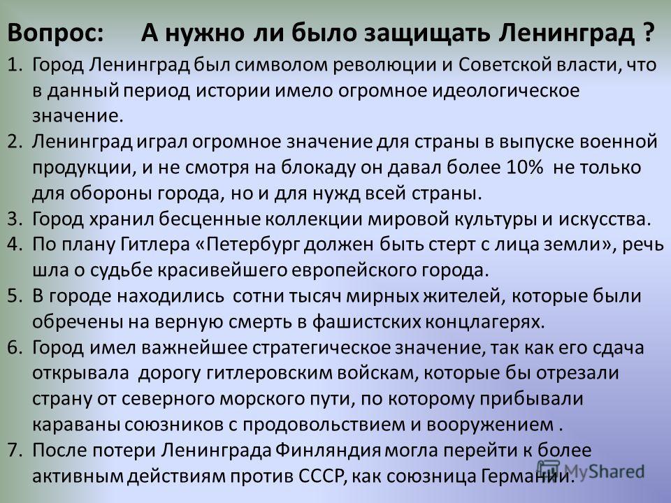 Вопрос: А нужно ли было защищать Ленинград ? 1.Город Ленинград был символом революции и Советской власти, что в данный период истории имело огромное идеологическое значение. 2.Ленинград играл огромное значение для страны в выпуске военной продукции,