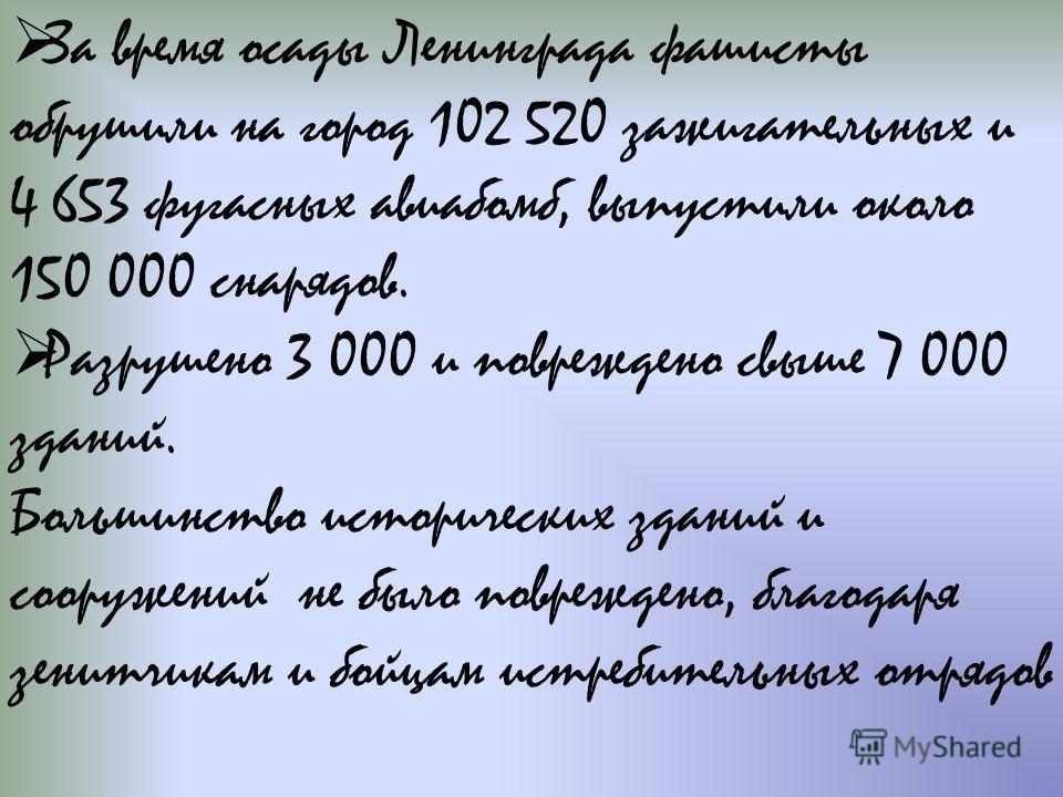 За время осады Ленинграда фашисты обрушили на город 102 520 зажигательных и 4 653 фугасных авиабомб, выпустили около 150 000 снарядов. Разрушено 3 000 и повреждено свыше 7 000 зданий. Большинство исторических зданий и сооружений не было повреждено, б
