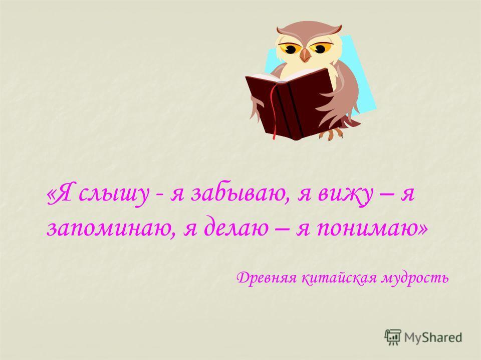 «Я слышу - я забываю, я вижу – я запоминаю, я делаю – я понимаю» Древняя китайская мудрость