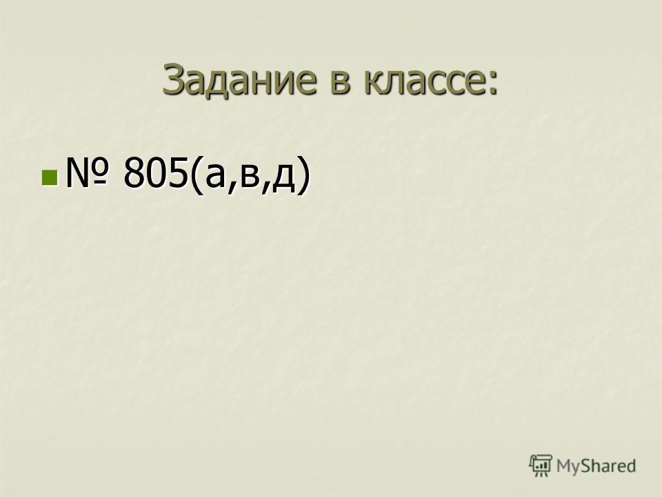 Задание в классе: 805(а,в,д) 805(а,в,д)
