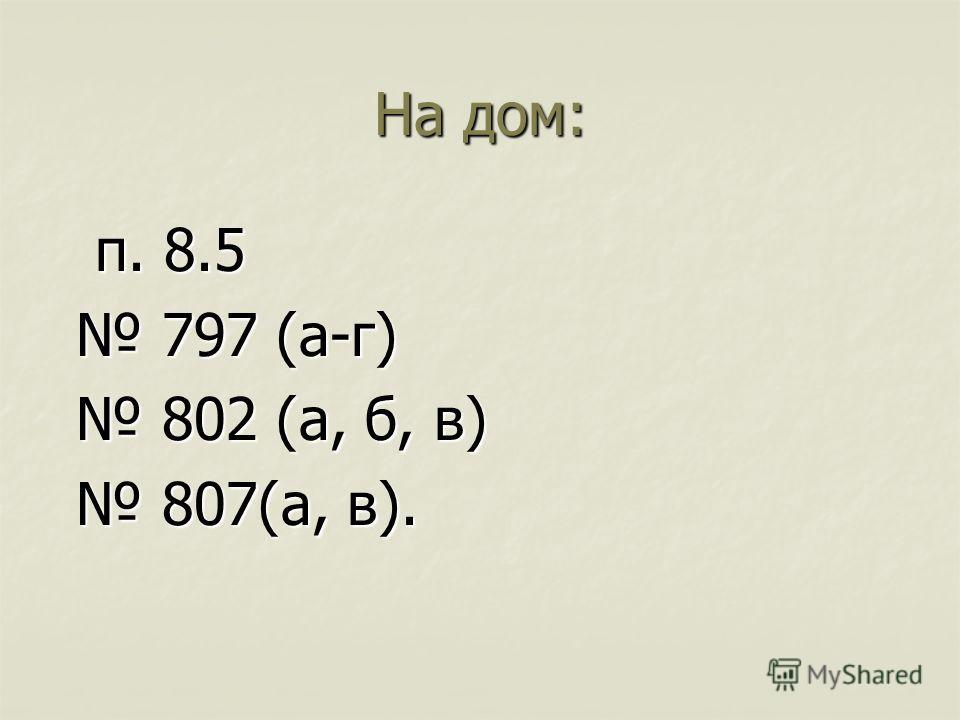 На дом: п. 8.5 п. 8.5 797 (а-г) 797 (а-г) 802 (а, б, в) 802 (а, б, в) 807(а, в). 807(а, в).