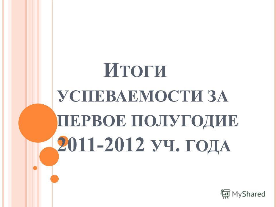 И ТОГИ УСПЕВАЕМОСТИ ЗА ПЕРВОЕ ПОЛУГОДИЕ 2011-2012 УЧ. ГОДА