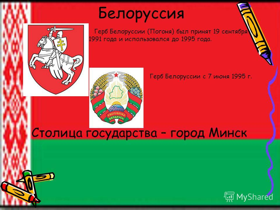 Белоруссия Герб Белоруссии (Погоня) был принят 19 сентября 1991 года и использовался до 1995 года. Герб Белоруссии с 7 июня 1995 г. Столица государства – город Минск