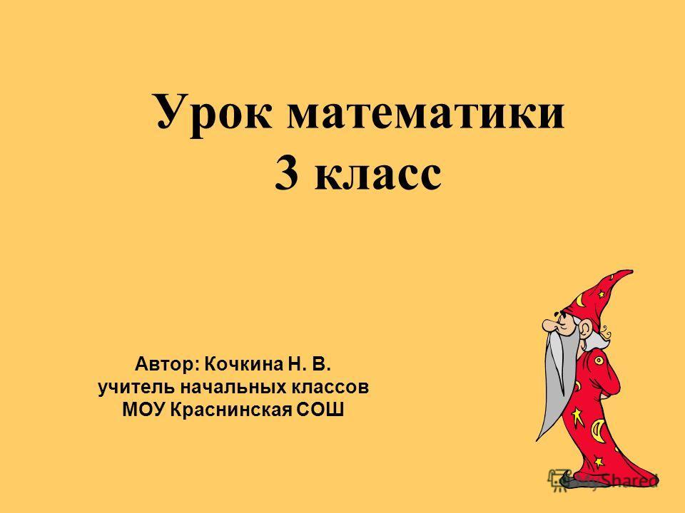 Урок математики 3 класс Автор: Кочкина Н. В. учитель начальных классов МОУ Краснинская СОШ